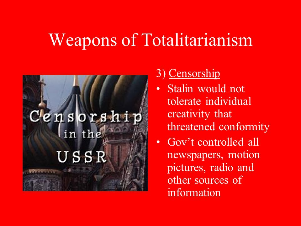 Weapons of Totalitarianism 3) Censorship Stalin would not tolerate individual creativity that threatened conformity Gov't controlled all newspapers, motion pictures, radio and other sources of information