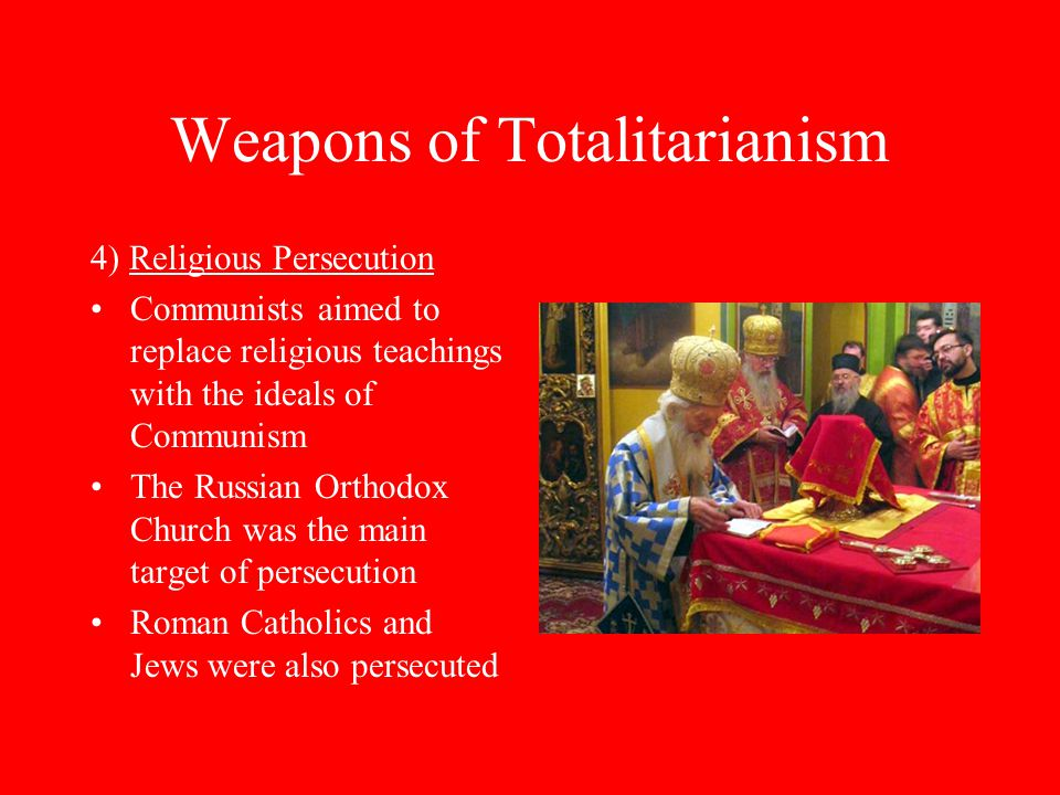 Weapons of Totalitarianism 4) Religious Persecution Communists aimed to replace religious teachings with the ideals of Communism The Russian Orthodox Church was the main target of persecution Roman Catholics and Jews were also persecuted