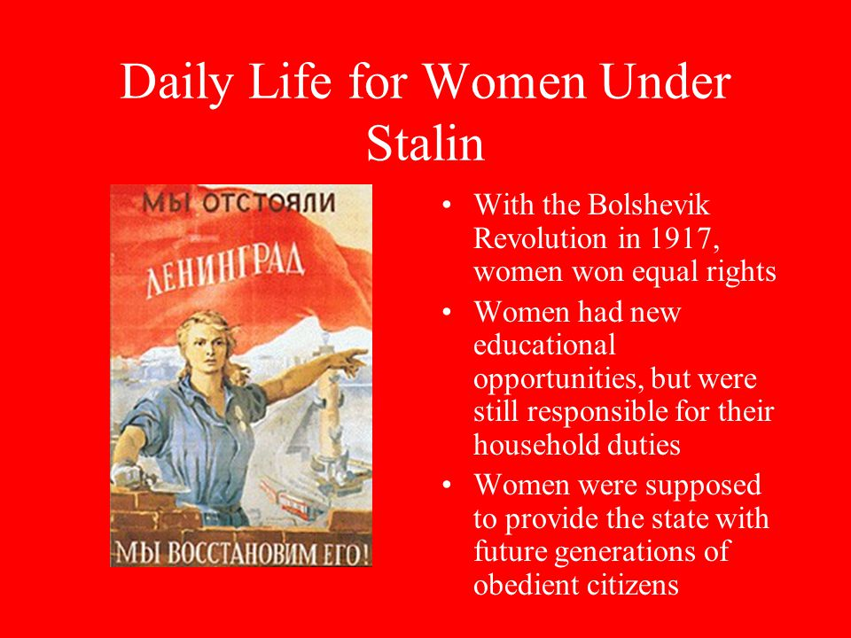 Daily Life for Women Under Stalin With the Bolshevik Revolution in 1917, women won equal rights Women had new educational opportunities, but were still responsible for their household duties Women were supposed to provide the state with future generations of obedient citizens