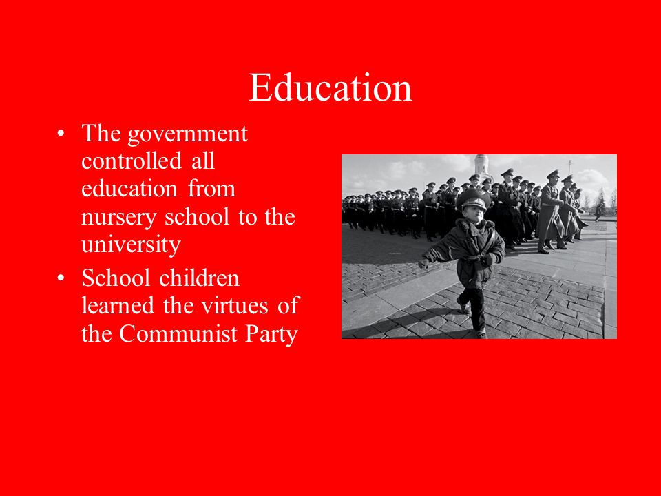 Education The government controlled all education from nursery school to the university School children learned the virtues of the Communist Party
