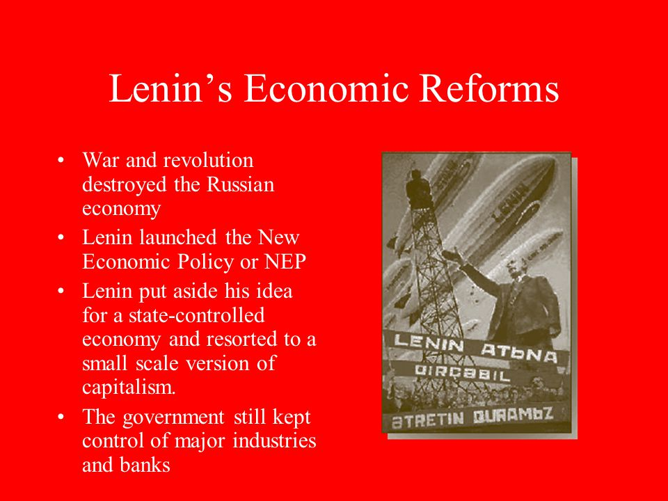 Lenin's Economic Reforms War and revolution destroyed the Russian economy Lenin launched the New Economic Policy or NEP Lenin put aside his idea for a state-controlled economy and resorted to a small scale version of capitalism.