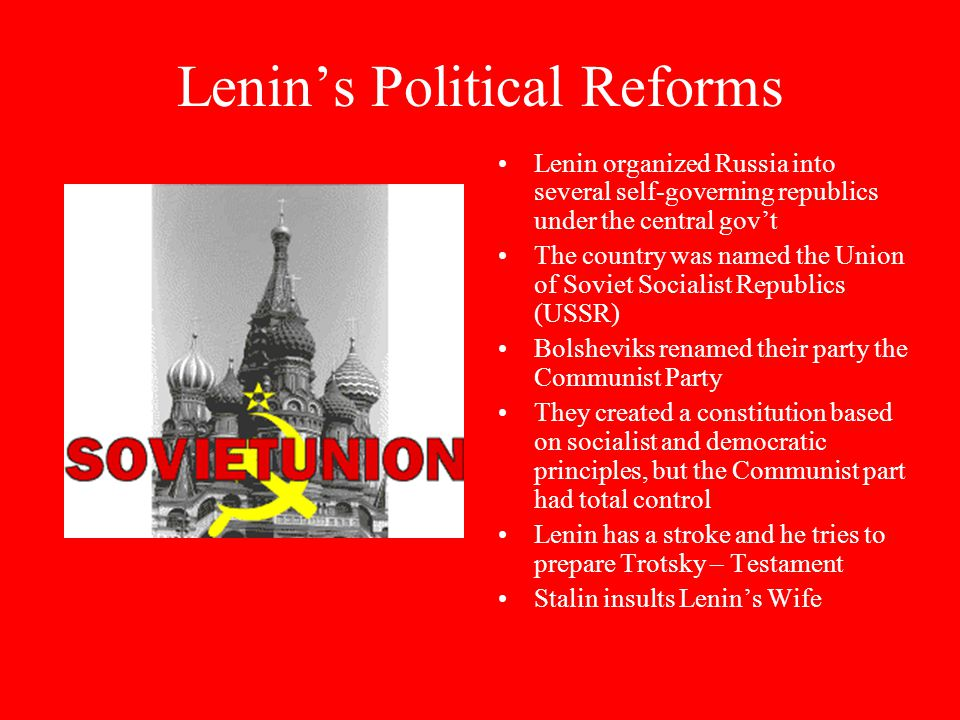 Lenin's Political Reforms Lenin organized Russia into several self-governing republics under the central gov't The country was named the Union of Soviet Socialist Republics (USSR) Bolsheviks renamed their party the Communist Party They created a constitution based on socialist and democratic principles, but the Communist part had total control Lenin has a stroke and he tries to prepare Trotsky – Testament Stalin insults Lenin's Wife