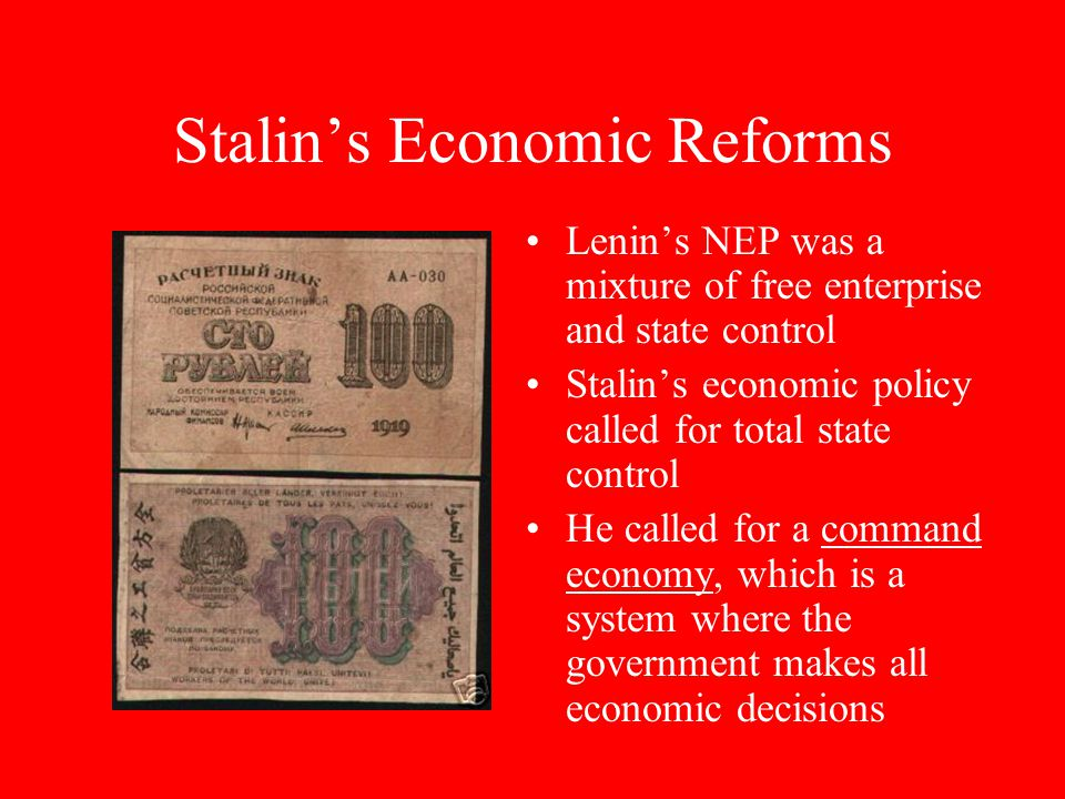 Stalin's Economic Reforms Lenin's NEP was a mixture of free enterprise and state control Stalin's economic policy called for total state control He called for a command economy, which is a system where the government makes all economic decisions