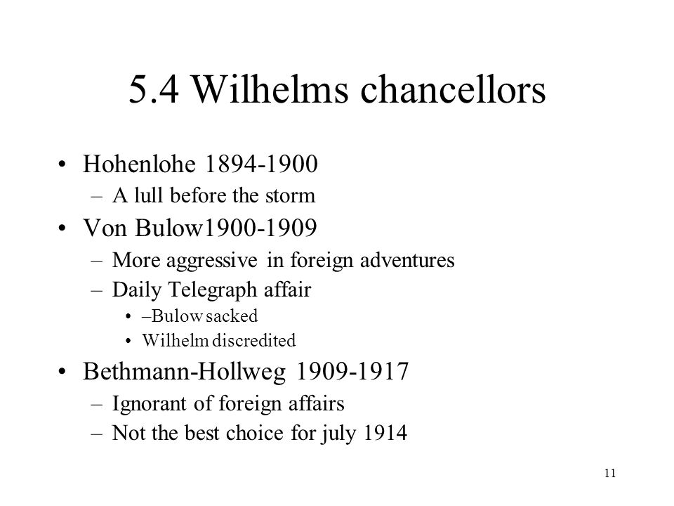 11 5.4 Wilhelms chancellors Hohenlohe 1894-1900 –A lull before the storm Von Bulow1900-1909 –More aggressive in foreign adventures –Daily Telegraph affair –Bulow sacked Wilhelm discredited Bethmann-Hollweg 1909-1917 –Ignorant of foreign affairs –Not the best choice for july 1914
