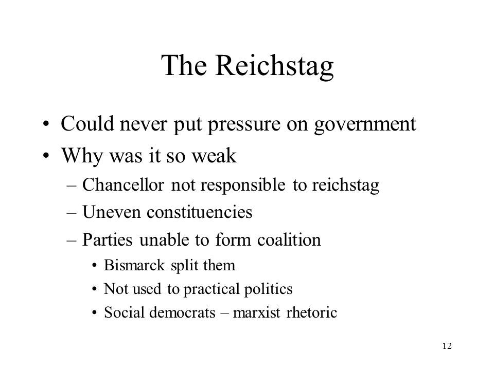 12 The Reichstag Could never put pressure on government Why was it so weak –Chancellor not responsible to reichstag –Uneven constituencies –Parties unable to form coalition Bismarck split them Not used to practical politics Social democrats – marxist rhetoric