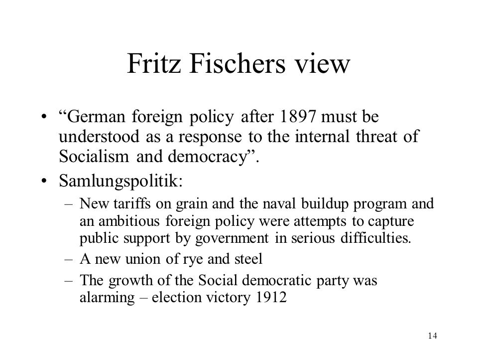 14 Fritz Fischers view German foreign policy after 1897 must be understood as a response to the internal threat of Socialism and democracy .