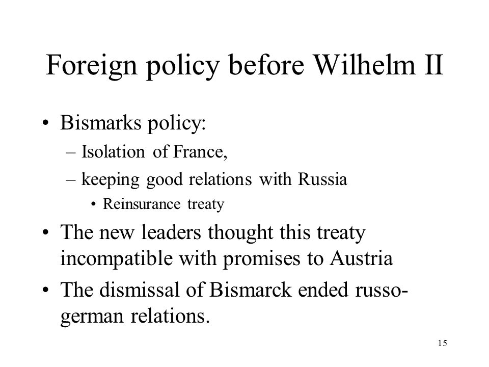 15 Foreign policy before Wilhelm II Bismarks policy: –Isolation of France, –keeping good relations with Russia Reinsurance treaty The new leaders thought this treaty incompatible with promises to Austria The dismissal of Bismarck ended russo- german relations.
