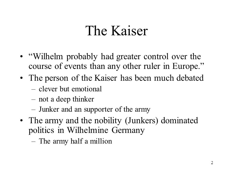2 The Kaiser Wilhelm probably had greater control over the course of events than any other ruler in Europe. The person of the Kaiser has been much debated –clever but emotional –not a deep thinker –Junker and an supporter of the army The army and the nobility (Junkers) dominated politics in Wilhelmine Germany –The army half a million