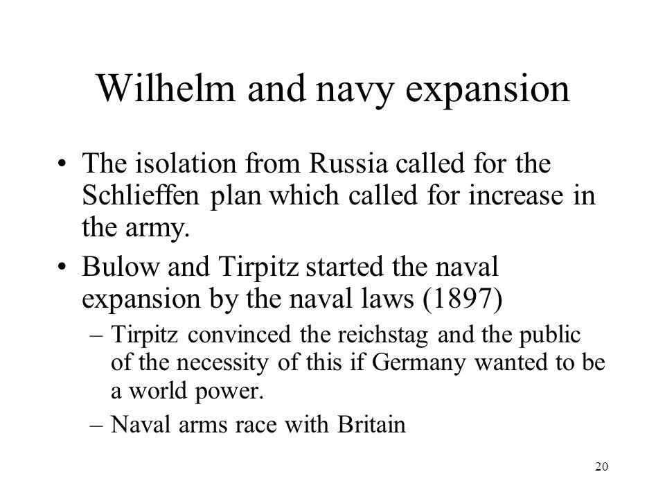 20 Wilhelm and navy expansion The isolation from Russia called for the Schlieffen plan which called for increase in the army.