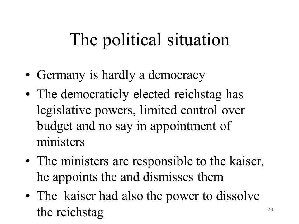 24 The political situation Germany is hardly a democracy The democraticly elected reichstag has legislative powers, limited control over budget and no say in appointment of ministers The ministers are responsible to the kaiser, he appoints the and dismisses them The kaiser had also the power to dissolve the reichstag