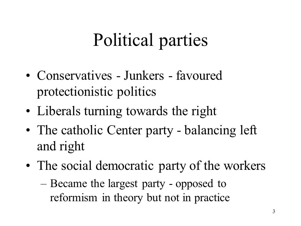 3 Political parties Conservatives - Junkers - favoured protectionistic politics Liberals turning towards the right The catholic Center party - balancing left and right The social democratic party of the workers –Became the largest party - opposed to reformism in theory but not in practice