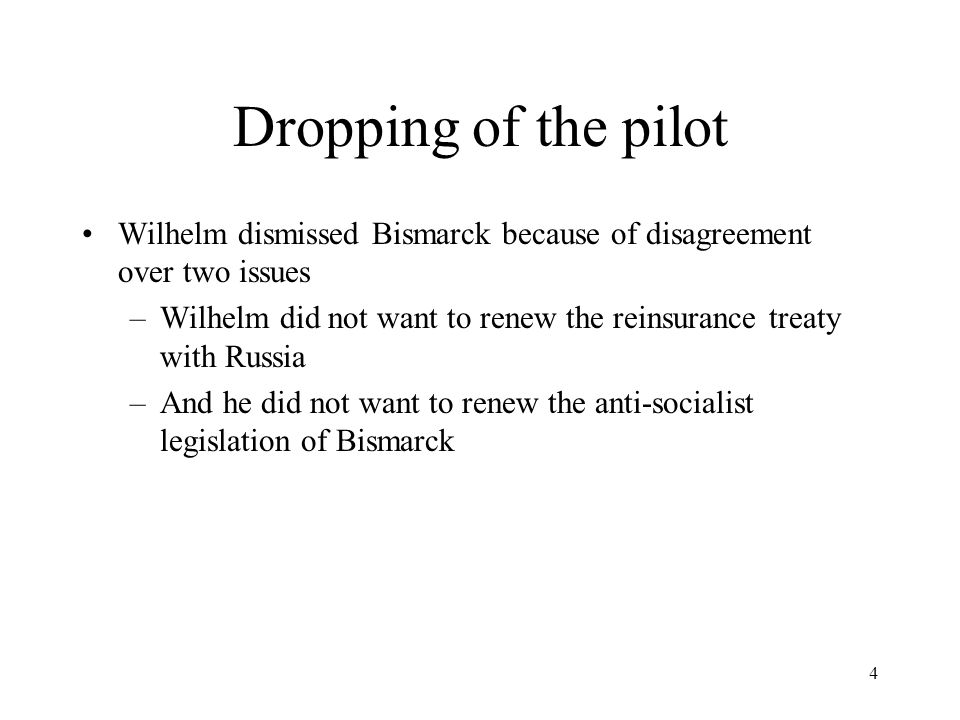 4 Dropping of the pilot Wilhelm dismissed Bismarck because of disagreement over two issues –Wilhelm did not want to renew the reinsurance treaty with Russia –And he did not want to renew the anti-socialist legislation of Bismarck