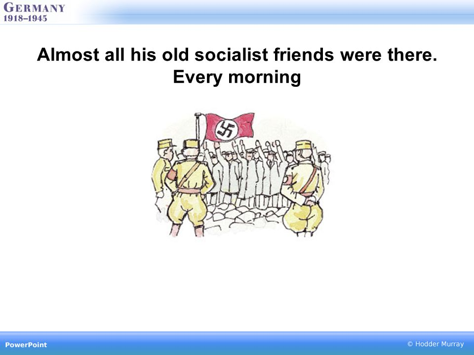 Almost all his old socialist friends were there. Every morning