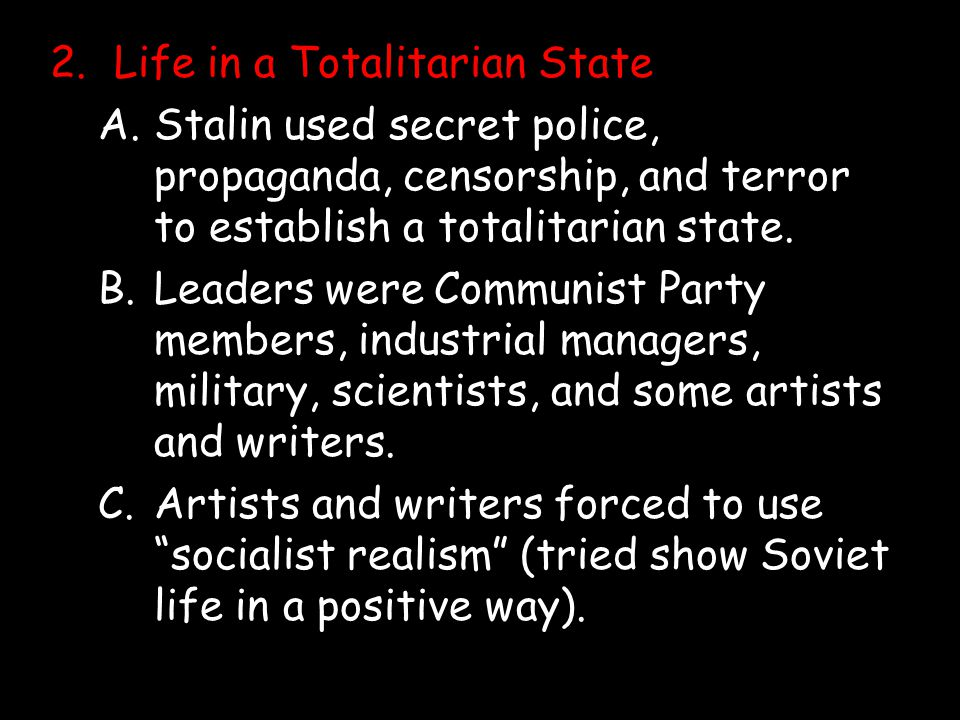 2.Life in a Totalitarian State A.Stalin used secret police, propaganda, censorship, and terror to establish a totalitarian state. B.Leaders were Commu