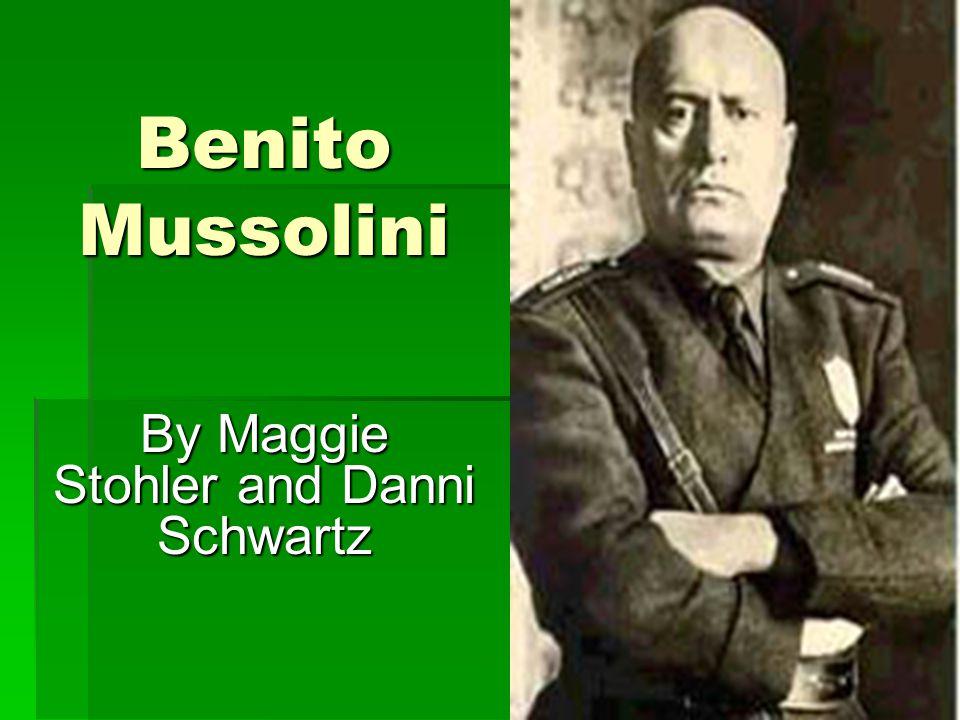 Benito Mussolini By Maggie Stohler and Danni Schwartz