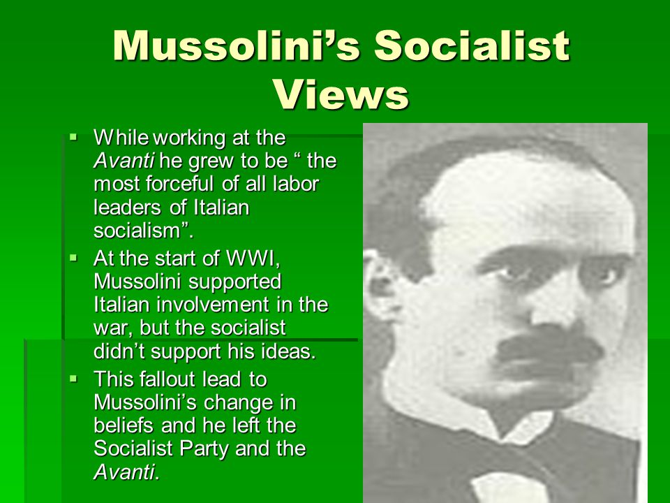 Mussolini's Socialist Views  While working at the Avanti he grew to be the most forceful of all labor leaders of Italian socialism .