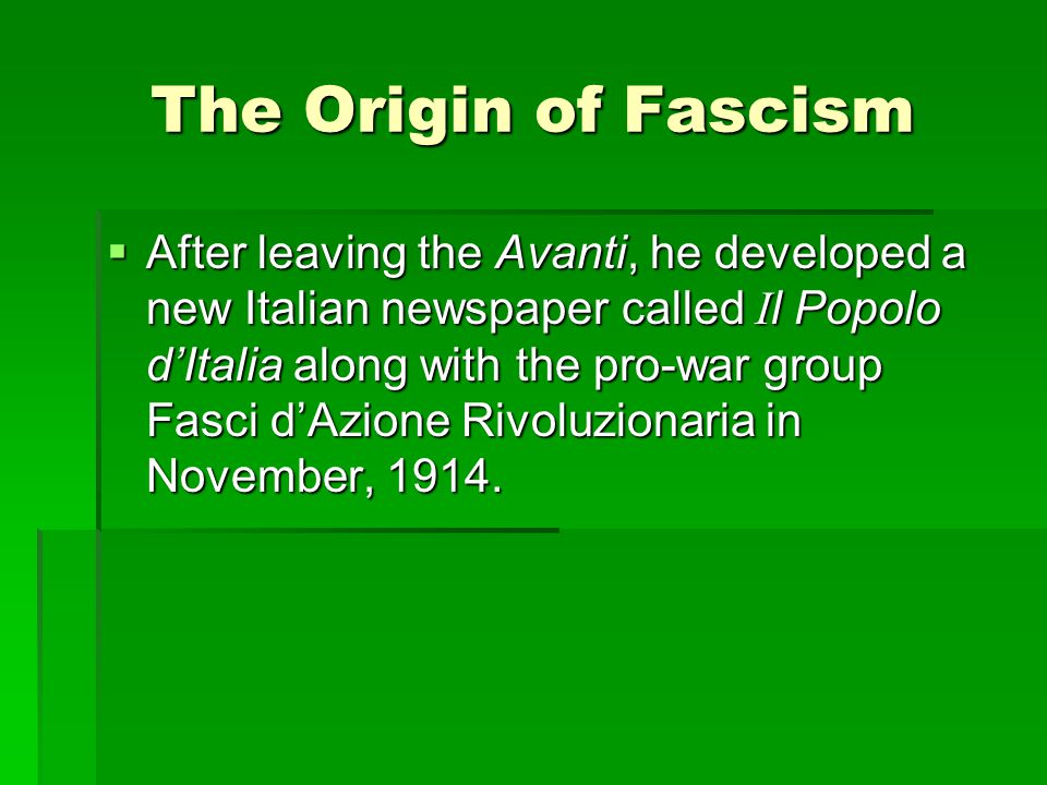 The Origin of Fascism  After leaving the Avanti, he developed a new Italian newspaper called I l Popolo d'Italia along with the pro-war group Fasci d'Azione Rivoluzionaria in November, 1914.