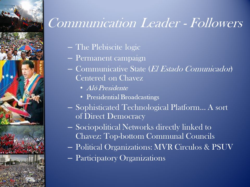 Communication Leader - Followers – The Plebiscite logic – Permanent campaign – Communicative State (El Estado Comunicador) Centered on Chavez Aló Pres