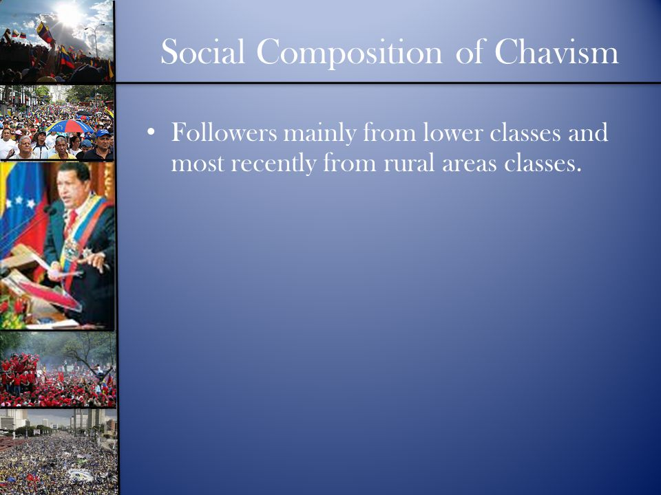 Social Composition of Chavism Followers mainly from lower classes and most recently from rural areas classes.