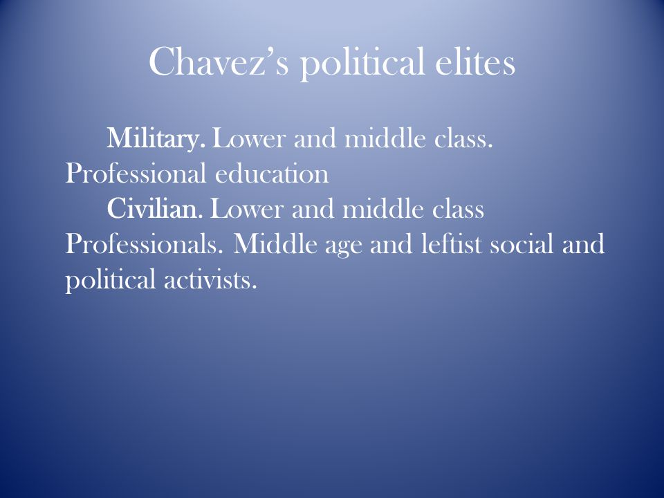 Chavez's political elites Military. Lower and middle class. Professional education Civilian. Lower and middle class Professionals. Middle age and left