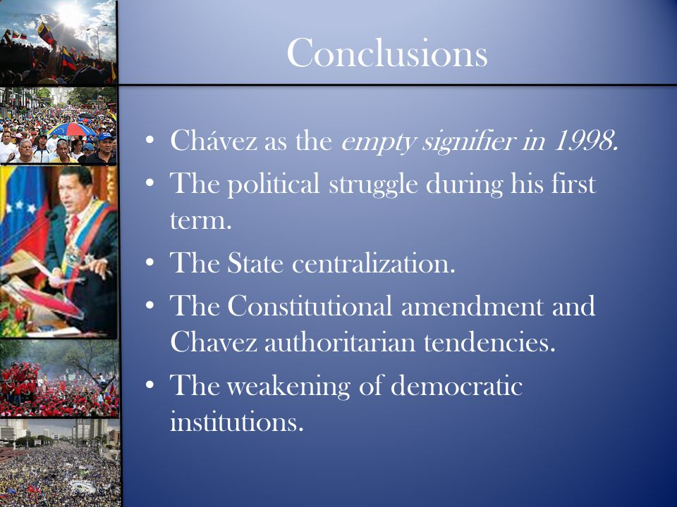 Conclusions Chávez as the empty signifier in 1998. The political struggle during his first term. The State centralization. The Constitutional amendmen