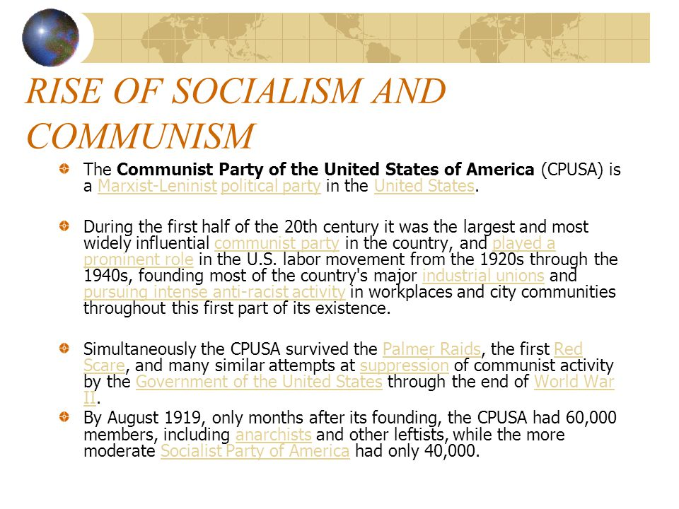 RISE OF SOCIALISM AND COMMUNISM The Communist Party of the United States of America (CPUSA) is a Marxist-Leninist political party in the United States.Marxist-Leninistpolitical partyUnited States During the first half of the 20th century it was the largest and most widely influential communist party in the country, and played a prominent role in the U.S.