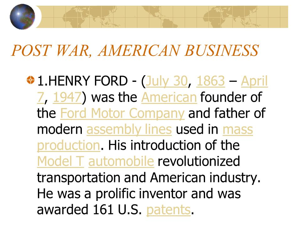POST WAR, AMERICAN BUSINESS 1.HENRY FORD - (July 30, 1863 – April 7, 1947) was the American founder of the Ford Motor Company and father of modern assembly lines used in mass production.