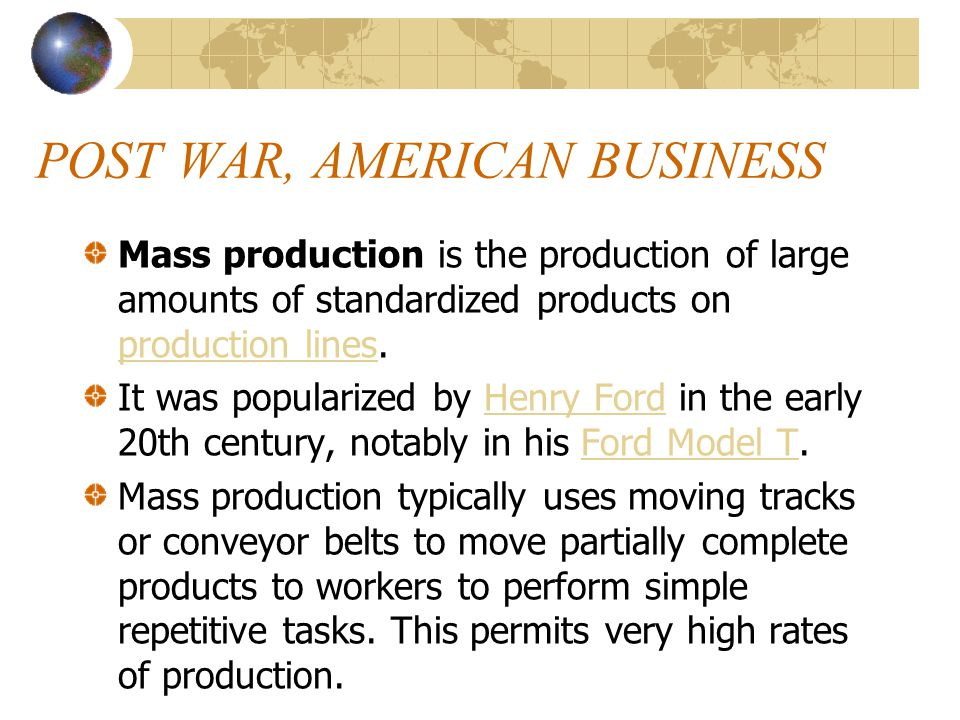 POST WAR, AMERICAN BUSINESS Mass production is the production of large amounts of standardized products on production lines.