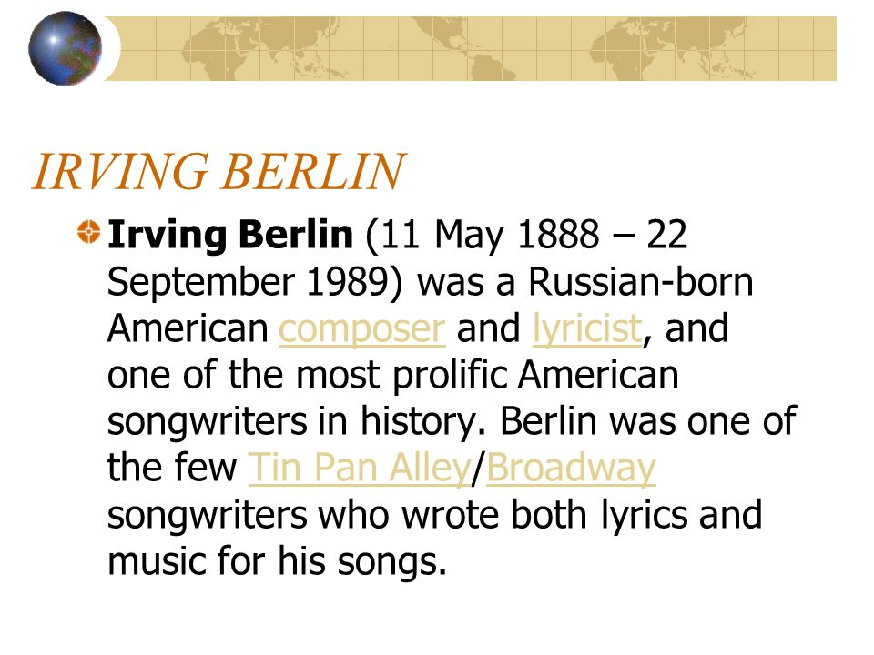 IRVING BERLIN Irving Berlin (11 May 1888 – 22 September 1989) was a Russian-born American composer and lyricist, and one of the most prolific American songwriters in history.