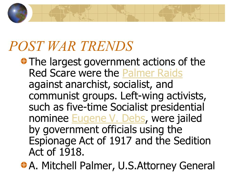 POST WAR TRENDS The largest government actions of the Red Scare were the Palmer Raids against anarchist, socialist, and communist groups.