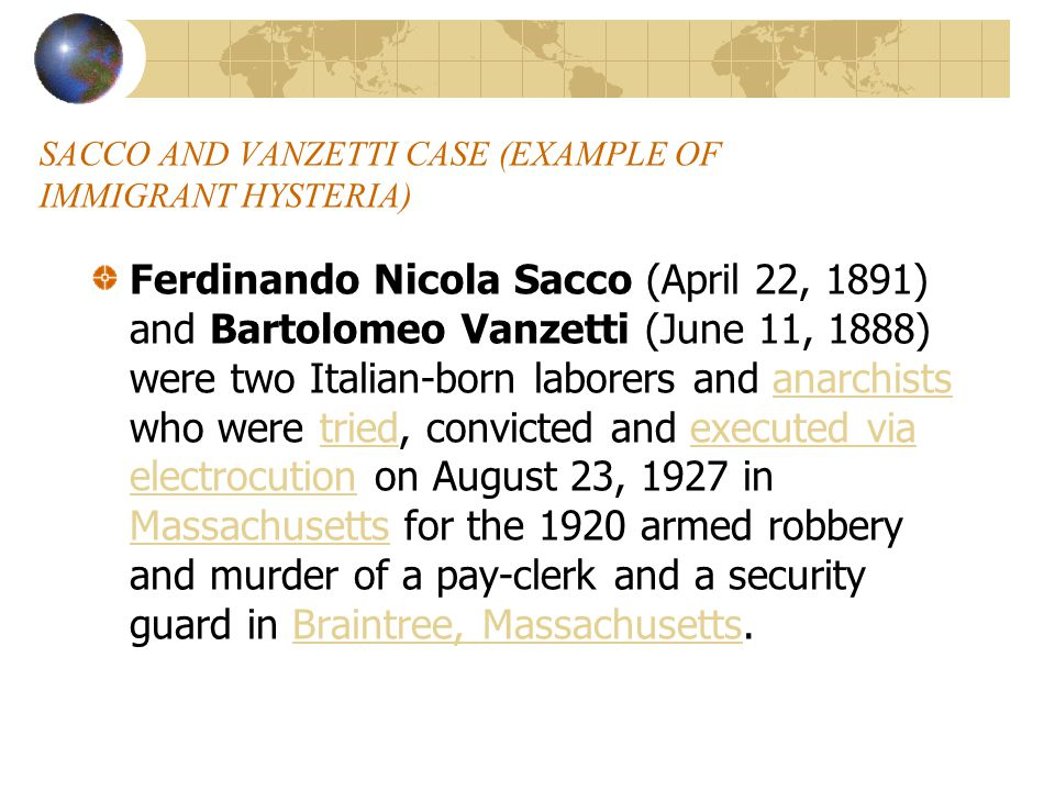 SACCO AND VANZETTI CASE (EXAMPLE OF IMMIGRANT HYSTERIA) Ferdinando Nicola Sacco (April 22, 1891) and Bartolomeo Vanzetti (June 11, 1888) were two Italian-born laborers and anarchists who were tried, convicted and executed via electrocution on August 23, 1927 in Massachusetts for the 1920 armed robbery and murder of a pay-clerk and a security guard in Braintree, Massachusetts.anarchiststriedexecuted via electrocution MassachusettsBraintree, Massachusetts