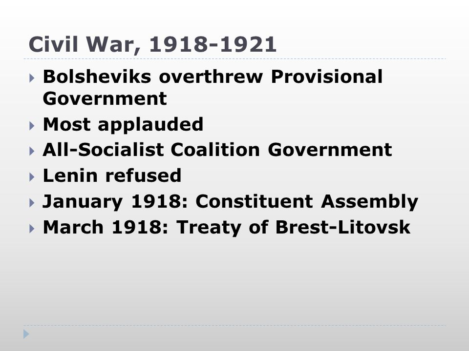 Civil War, 1918-1921  Bolsheviks overthrew Provisional Government  Most applauded  All-Socialist Coalition Government  Lenin refused  January 1918: Constituent Assembly  March 1918: Treaty of Brest-Litovsk