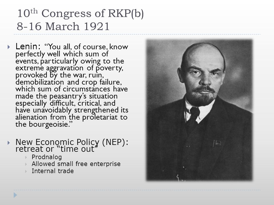 10 th Congress of RKP(b) 8-16 March 1921  Lenin: You all, of course, know perfectly well which sum of events, particularly owing to the extreme aggravation of poverty, provoked by the war, ruin, demobilization and crop failure, which sum of circumstances have made the peasantry's situation especially difficult, critical, and have unavoidably strengthened its alienation from the proletariat to the bourgeoisie.  New Economic Policy (NEP): retreat or time out  Prodnalog  Allowed small free enterprise  Internal trade