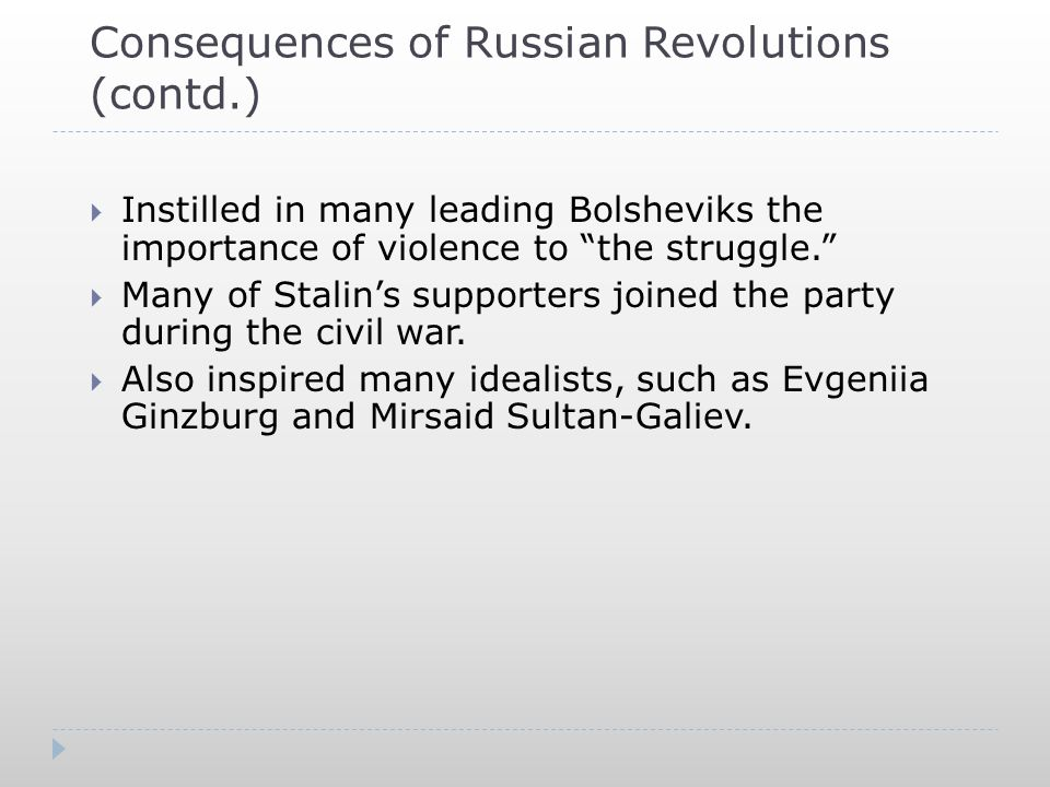Consequences of Russian Revolutions (contd.)  Instilled in many leading Bolsheviks the importance of violence to the struggle.  Many of Stalin's supporters joined the party during the civil war.