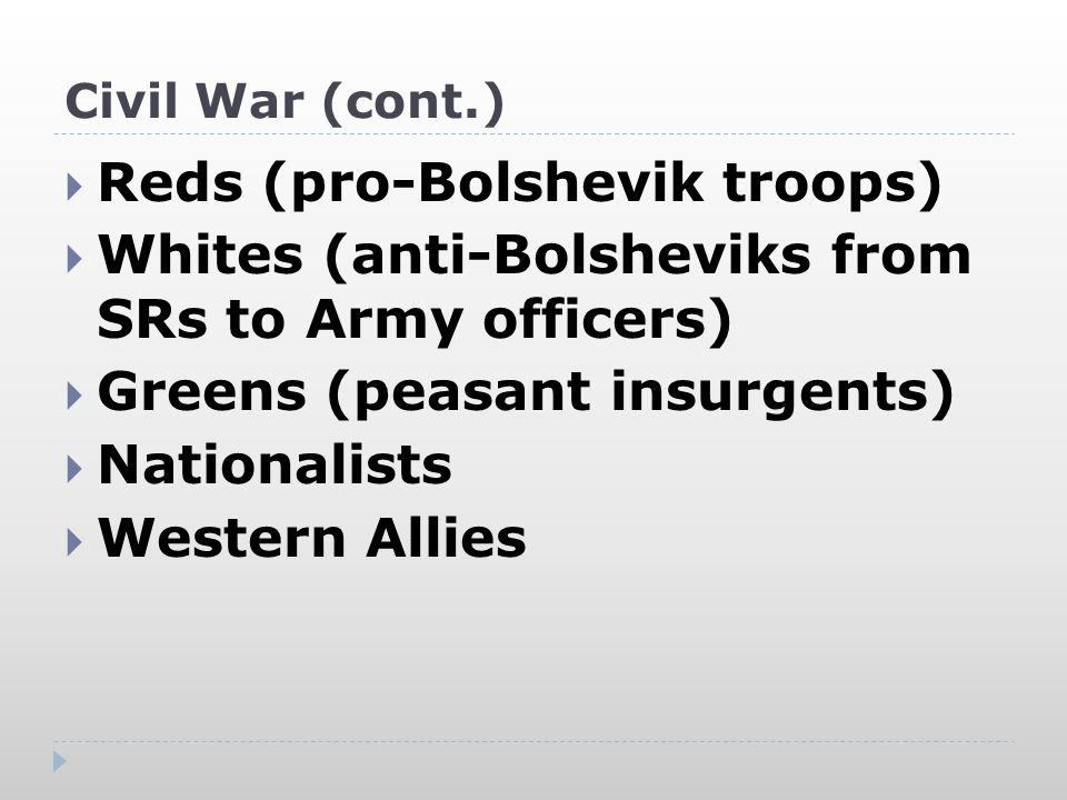 Civil War (cont.)  Reds (pro-Bolshevik troops)  Whites (anti-Bolsheviks from SRs to Army officers)  Greens (peasant insurgents)  Nationalists  Western Allies