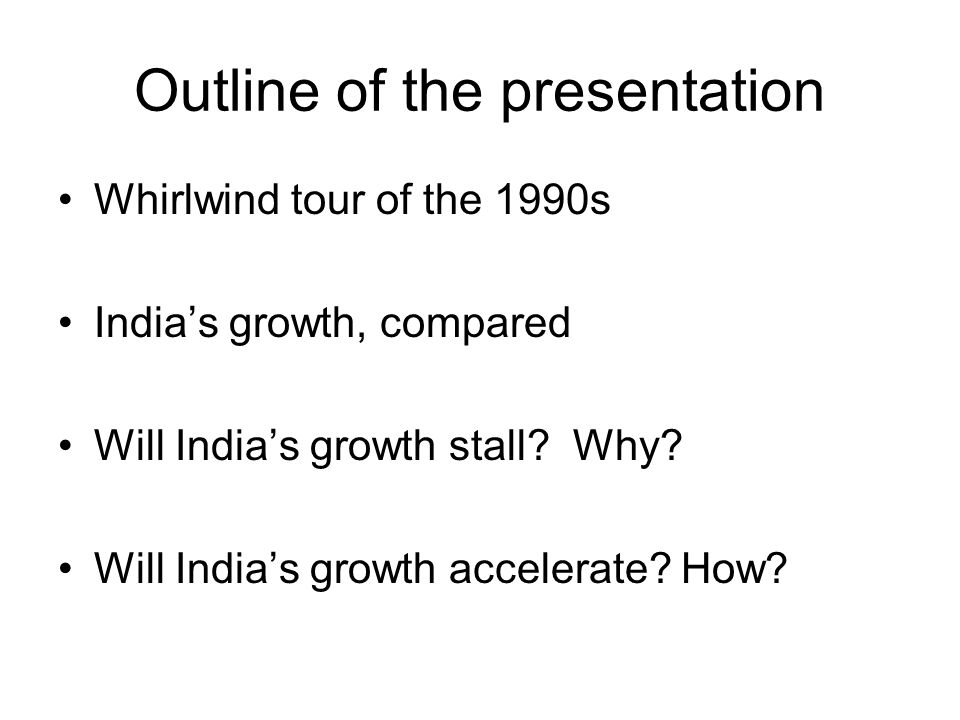 Outline of the presentation Whirlwind tour of the 1990s India's growth, compared Will India's growth stall.