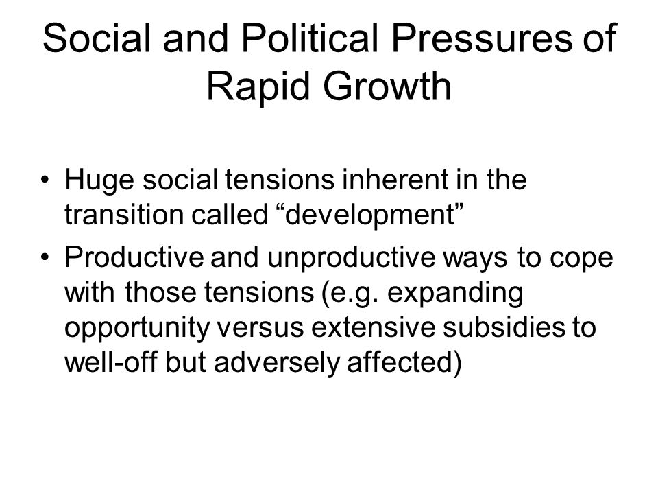 Social and Political Pressures of Rapid Growth Huge social tensions inherent in the transition called development Productive and unproductive ways to cope with those tensions (e.g.