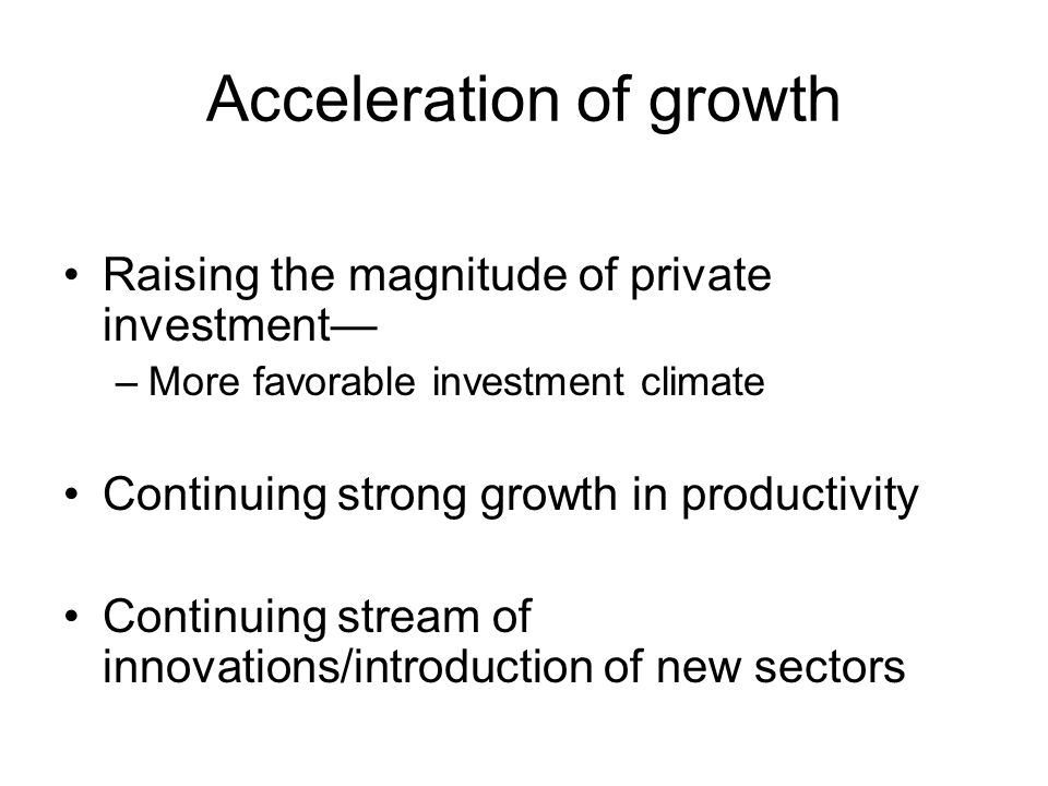 Acceleration of growth Raising the magnitude of private investment— –More favorable investment climate Continuing strong growth in productivity Continuing stream of innovations/introduction of new sectors