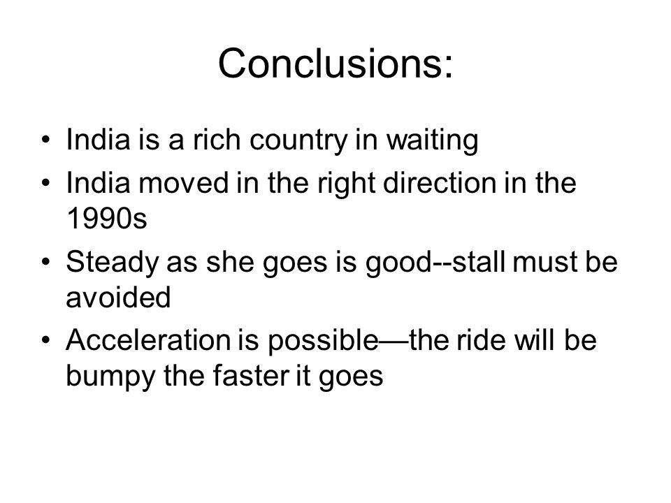 Conclusions: India is a rich country in waiting India moved in the right direction in the 1990s Steady as she goes is good--stall must be avoided Acceleration is possible—the ride will be bumpy the faster it goes