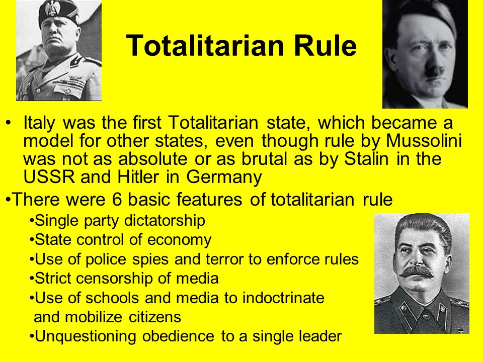 Totalitarian Rule Italy was the first Totalitarian state, which became a model for other states, even though rule by Mussolini was not as absolute or