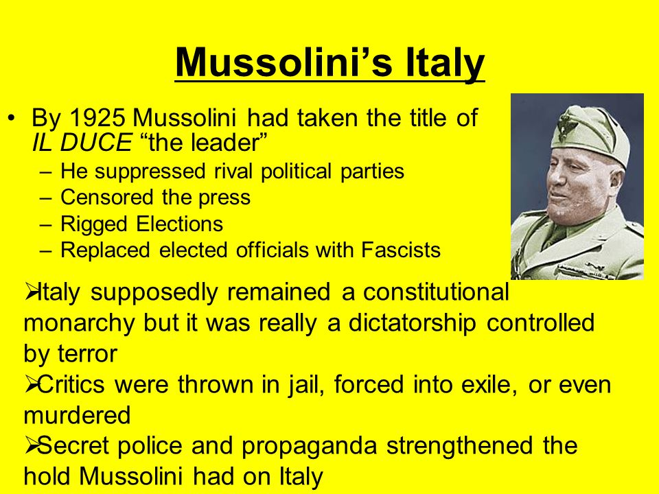 """Mussolini's Italy By 1925 Mussolini had taken the title of IL DUCE """"the leader"""" –He suppressed rival political parties –Censored the press –Rigged Ele"""