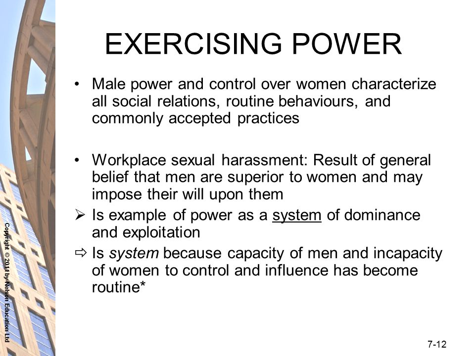 Copyright © 2011 by Nelson Education Ltd 7-12 EXERCISING POWER Male power and control over women characterize all social relations, routine behaviours