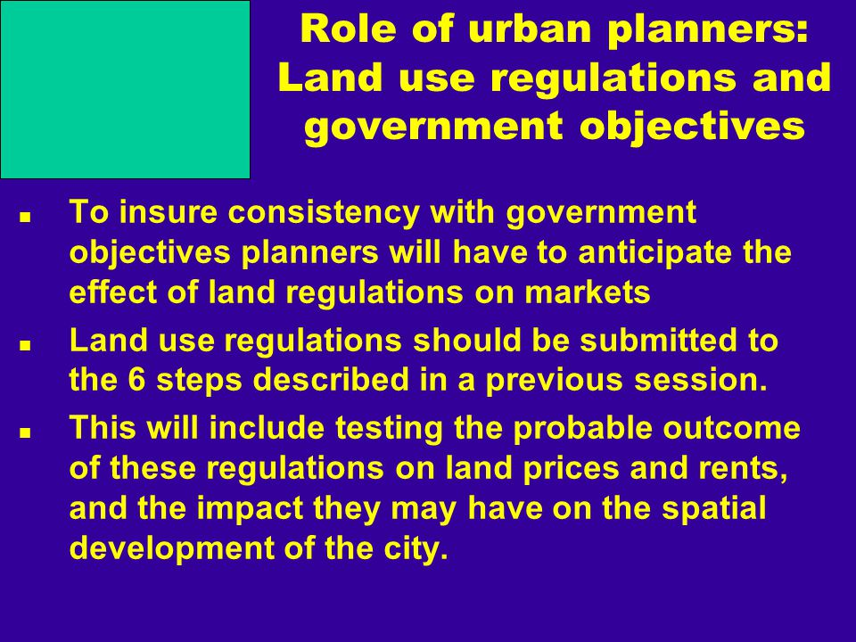 Role of urban planners: Land use regulations and government objectives To insure consistency with government objectives planners will have to anticipate the effect of land regulations on markets Land use regulations should be submitted to the 6 steps described in a previous session.