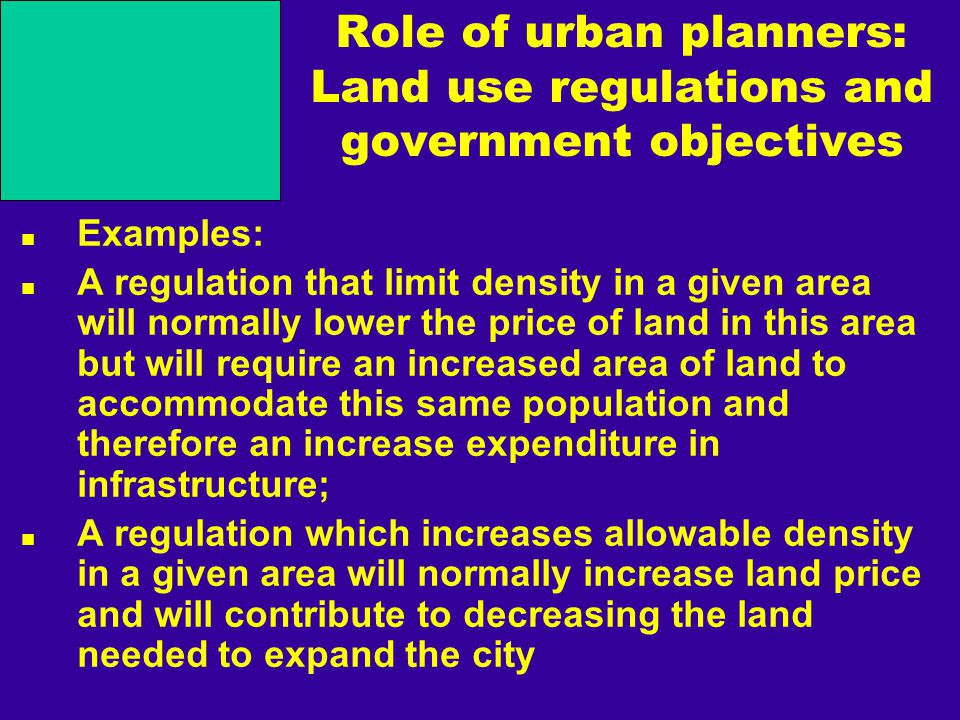 Role of urban planners: Land use regulations and government objectives Examples: A regulation that limit density in a given area will normally lower the price of land in this area but will require an increased area of land to accommodate this same population and therefore an increase expenditure in infrastructure; A regulation which increases allowable density in a given area will normally increase land price and will contribute to decreasing the land needed to expand the city