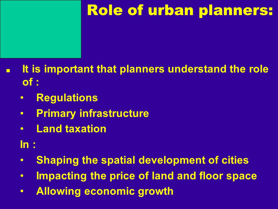 Role of urban planners: It is important that planners understand the role of : Regulations Primary infrastructure Land taxation In : Shaping the spatial development of cities Impacting the price of land and floor space Allowing economic growth