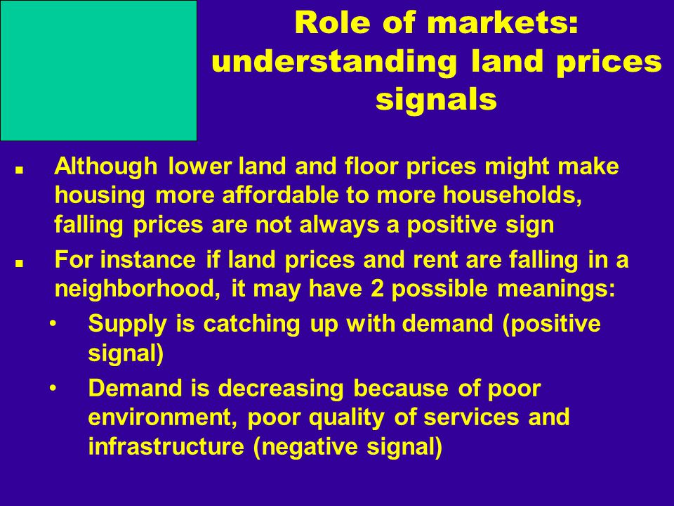 Role of markets: understanding land prices signals Although lower land and floor prices might make housing more affordable to more households, falling prices are not always a positive sign For instance if land prices and rent are falling in a neighborhood, it may have 2 possible meanings: Supply is catching up with demand (positive signal) Demand is decreasing because of poor environment, poor quality of services and infrastructure (negative signal)