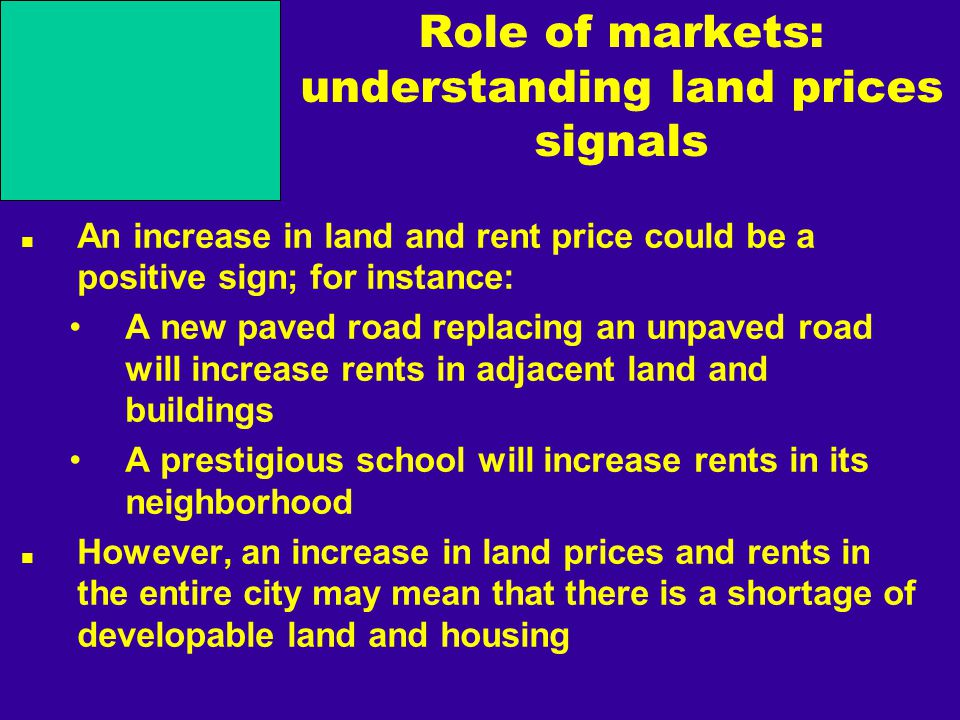 Role of markets: understanding land prices signals An increase in land and rent price could be a positive sign; for instance: A new paved road replacing an unpaved road will increase rents in adjacent land and buildings A prestigious school will increase rents in its neighborhood However, an increase in land prices and rents in the entire city may mean that there is a shortage of developable land and housing