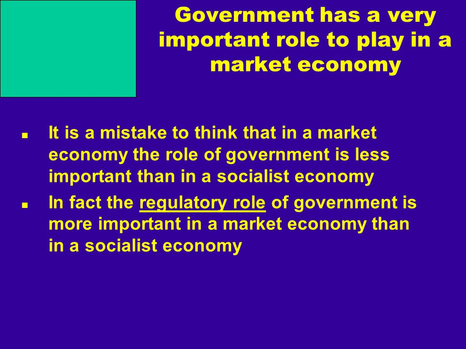 Government has a very important role to play in a market economy It is a mistake to think that in a market economy the role of government is less important than in a socialist economy In fact the regulatory role of government is more important in a market economy than in a socialist economy