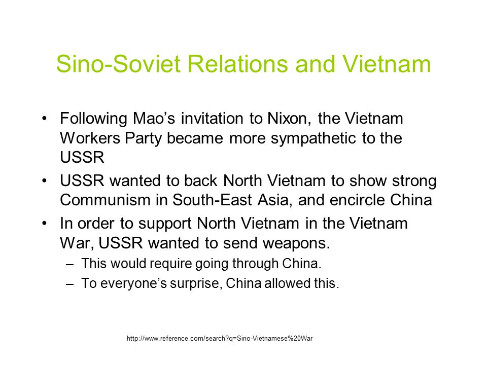 Sino-Soviet Relations and Vietnam Following Mao's invitation to Nixon, the Vietnam Workers Party became more sympathetic to the USSR USSR wanted to back North Vietnam to show strong Communism in South-East Asia, and encircle China In order to support North Vietnam in the Vietnam War, USSR wanted to send weapons.