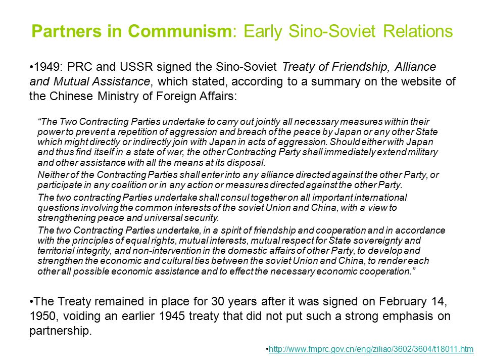 1949: PRC and USSR signed the Sino-Soviet Treaty of Friendship, Alliance and Mutual Assistance, which stated, according to a summary on the website of the Chinese Ministry of Foreign Affairs: The Two Contracting Parties undertake to carry out jointly all necessary measures within their power to prevent a repetition of aggression and breach of the peace by Japan or any other State which might directly or indirectly join with Japan in acts of aggression.